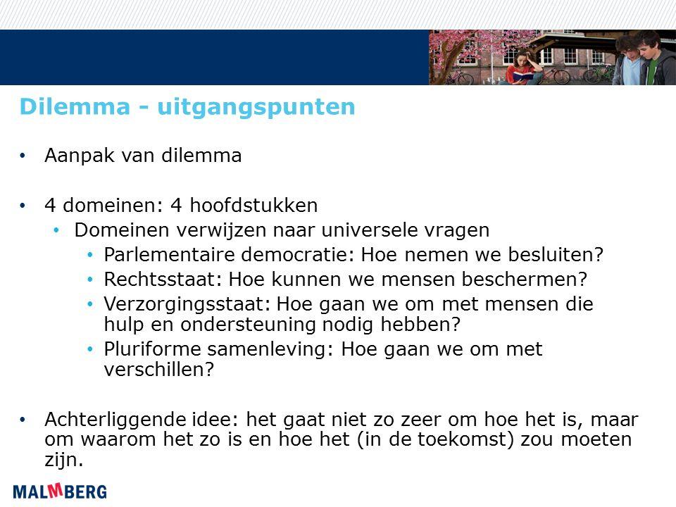 Dilemma - uitgangspunten Aanpak van dilemma 4 domeinen: 4 hoofdstukken Domeinen verwijzen naar universele vragen Parlementaire democratie: Hoe nemen we besluiten.