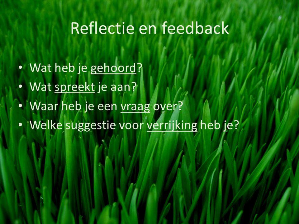Reflectie en feedback Wat heb je gehoord. Wat spreekt je aan.