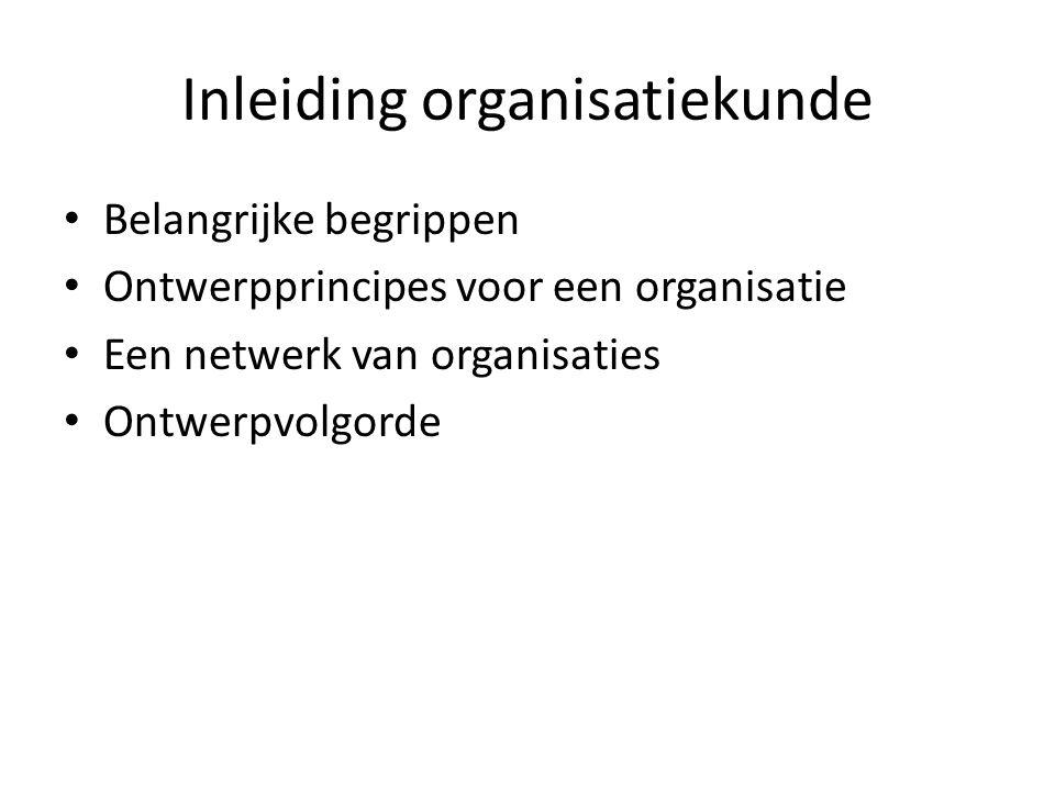 Inleiding organisatiekunde Belangrijke begrippen Ontwerpprincipes voor een organisatie Een netwerk van organisaties Ontwerpvolgorde