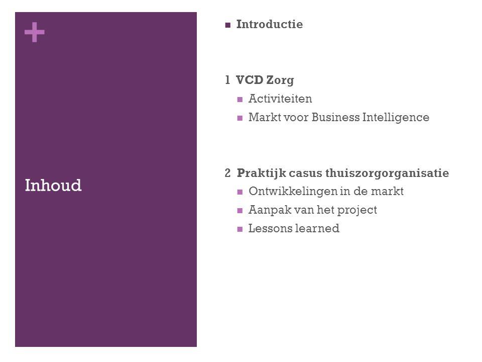 + Inhoud Introductie 1 VCD Zorg Activiteiten Markt voor Business Intelligence 2 Praktijk casus thuiszorgorganisatie Ontwikkelingen in de markt Aanpak van het project Lessons learned