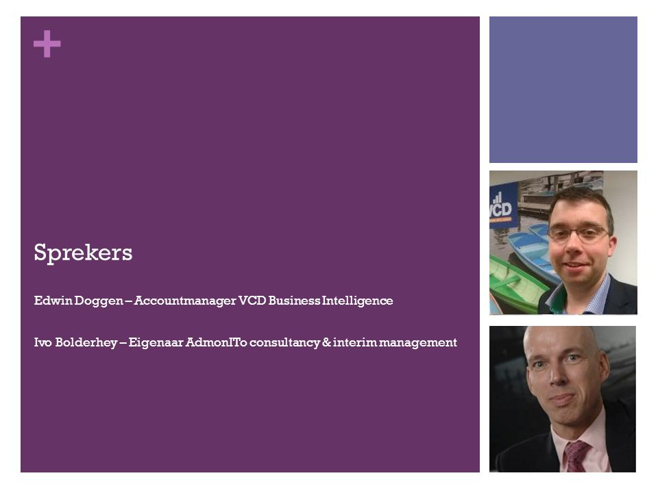 + Sprekers Edwin Doggen – Accountmanager VCD Business Intelligence Ivo Bolderhey – Eigenaar AdmonITo consultancy & interim management