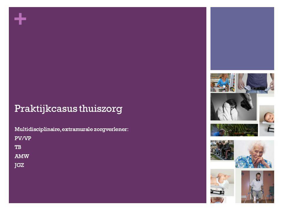 + Praktijkcasus thuiszorg Multidisciplinaire, extramurale zorgverlener: PV/VP TB AMW JGZ
