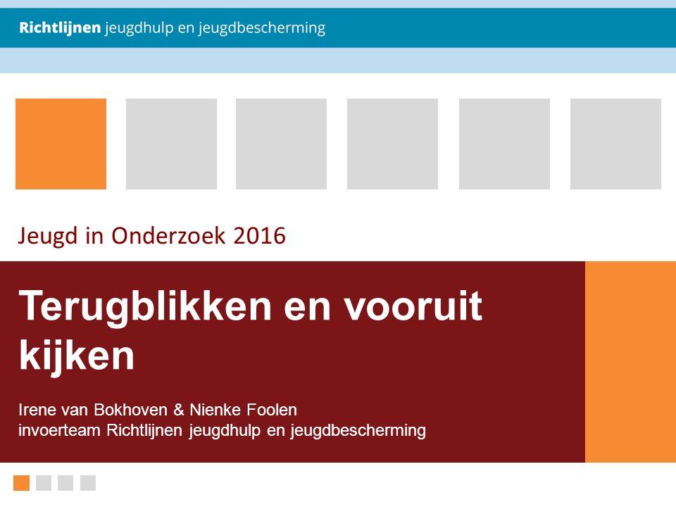 Terugblikken en vooruit kijken Irene van Bokhoven & Nienke Foolen invoerteam Richtlijnen jeugdhulp en jeugdbescherming Jeugd in Onderzoek 2016