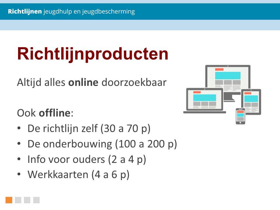 Richtlijnproducten Altijd alles online doorzoekbaar Ook offline: De richtlijn zelf (30 a 70 p) De onderbouwing (100 a 200 p) Info voor ouders (2 a 4 p) Werkkaarten (4 a 6 p)