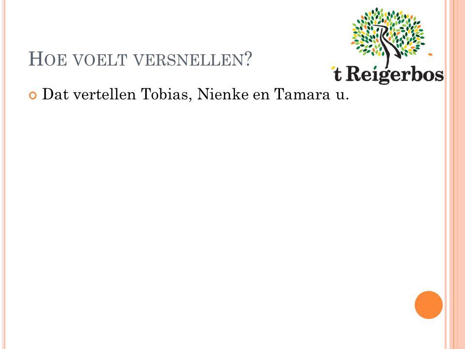 H OE VOELT VERSNELLEN Dat vertellen Tobias, Nienke en Tamara u.