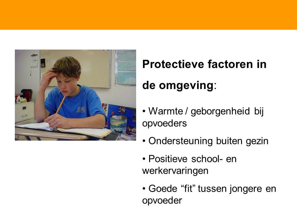 Protectieve factoren in de omgeving: Warmte / geborgenheid bij opvoeders Ondersteuning buiten gezin Positieve school- en werkervaringen Goede fit tussen jongere en opvoeder