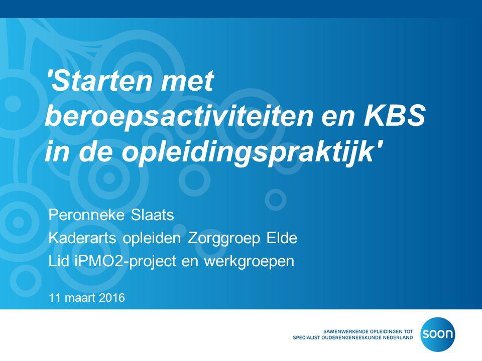 'Starten met beroepsactiviteiten en KBS in de opleidingspraktijk' Peronneke Slaats Kaderarts opleiden Zorggroep Elde Lid iPMO2-project en werkgroepen