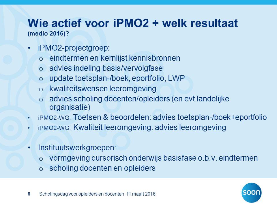 Scholingsdag voor opleiders en docenten, 11 maart 20166 Wie actief voor iPMO2 + welk resultaat (medio 2016)? iPMO2-projectgroep: o eindtermen en kernl