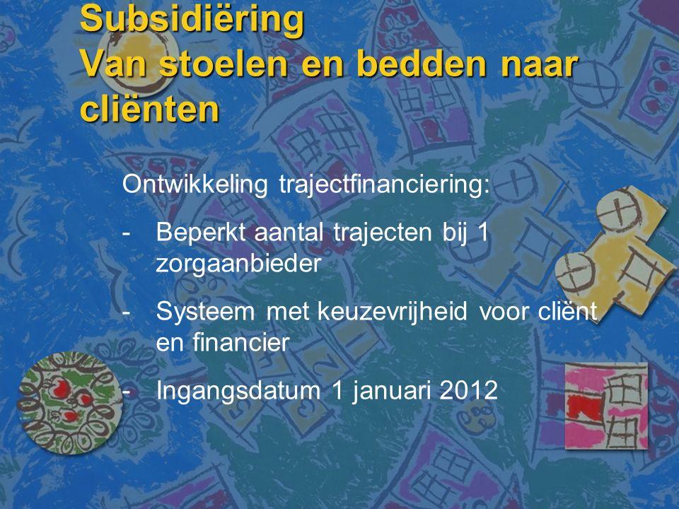 Subsidiëring Van stoelen en bedden naar cliënten Ontwikkeling trajectfinanciering: -Beperkt aantal trajecten bij 1 zorgaanbieder -Systeem met keuzevrijheid voor cliënt en financier -Ingangsdatum 1 januari 2012