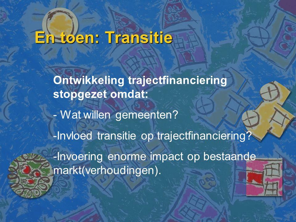 En toen: Transitie Ontwikkeling trajectfinanciering stopgezet omdat: - Wat willen gemeenten? -Invloed transitie op trajectfinanciering? -Invoering eno