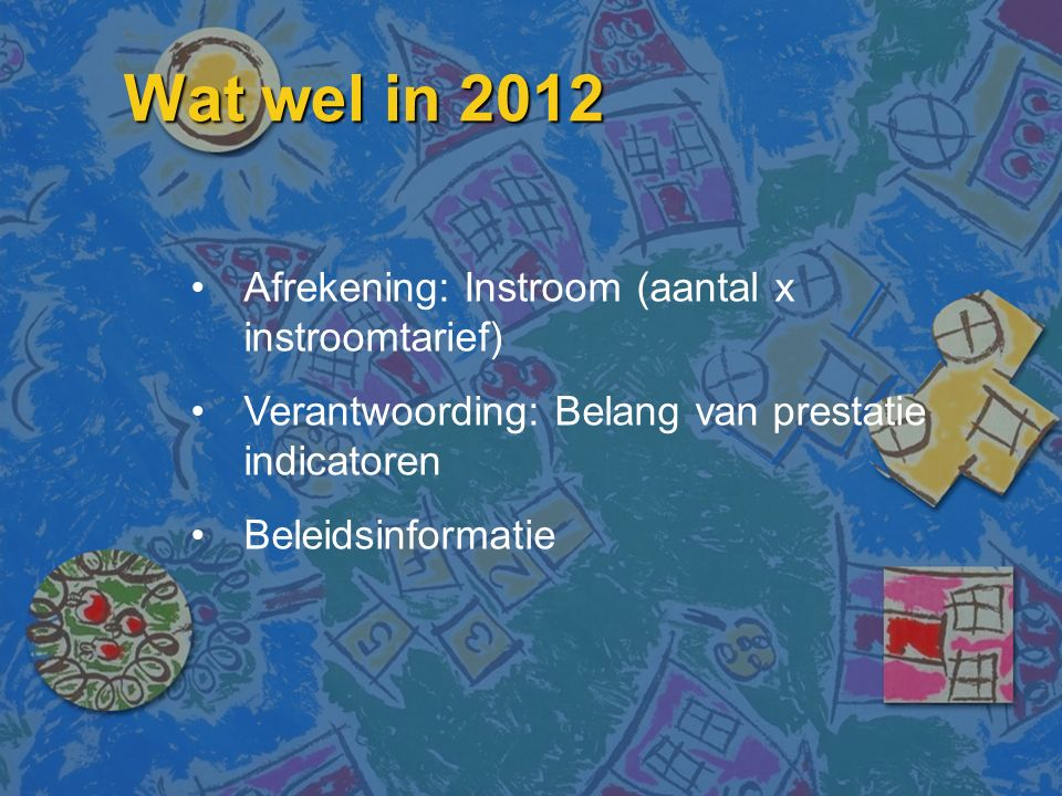 Wat wel in 2012 Afrekening: Instroom (aantal x instroomtarief) Verantwoording: Belang van prestatie indicatoren Beleidsinformatie