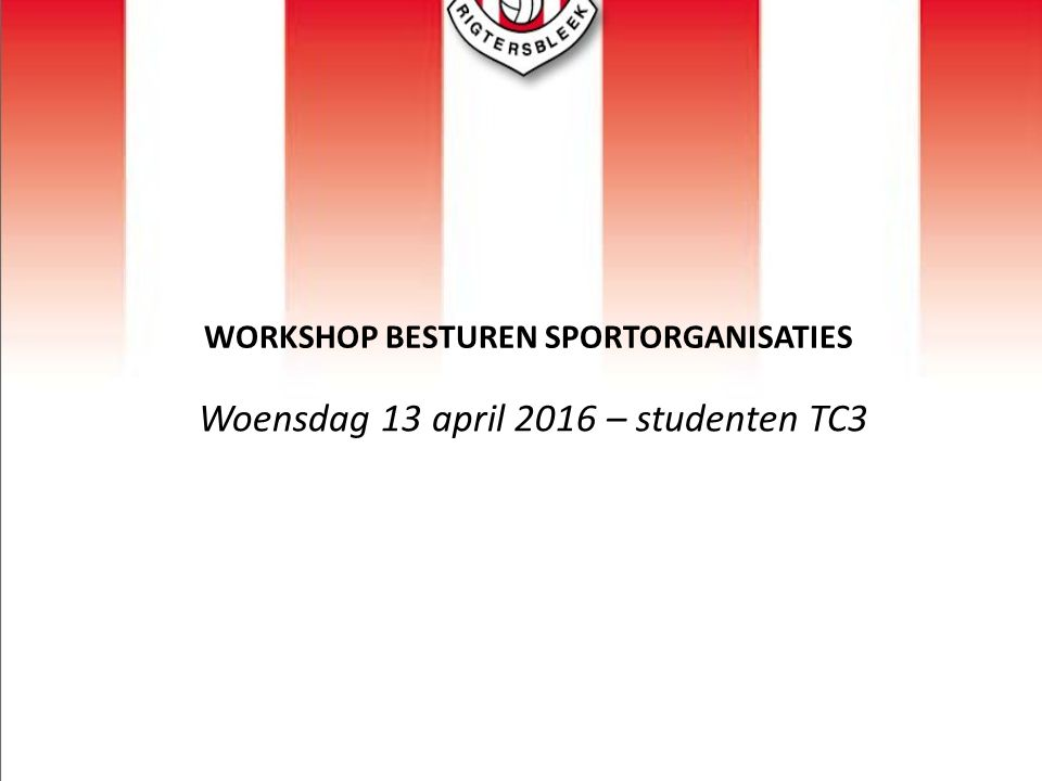 WORKSHOP BESTUREN SPORTORGANISATIES Woensdag 13 april 2016 – studenten TC3