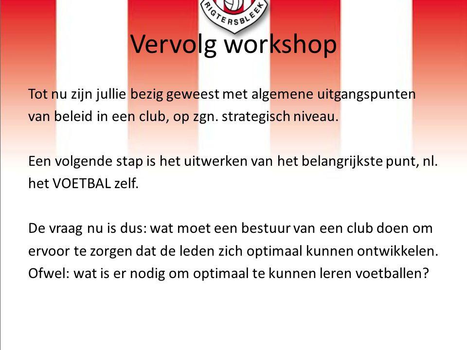 Vervolg workshop Tot nu zijn jullie bezig geweest met algemene uitgangspunten van beleid in een club, op zgn. strategisch niveau. Een volgende stap is