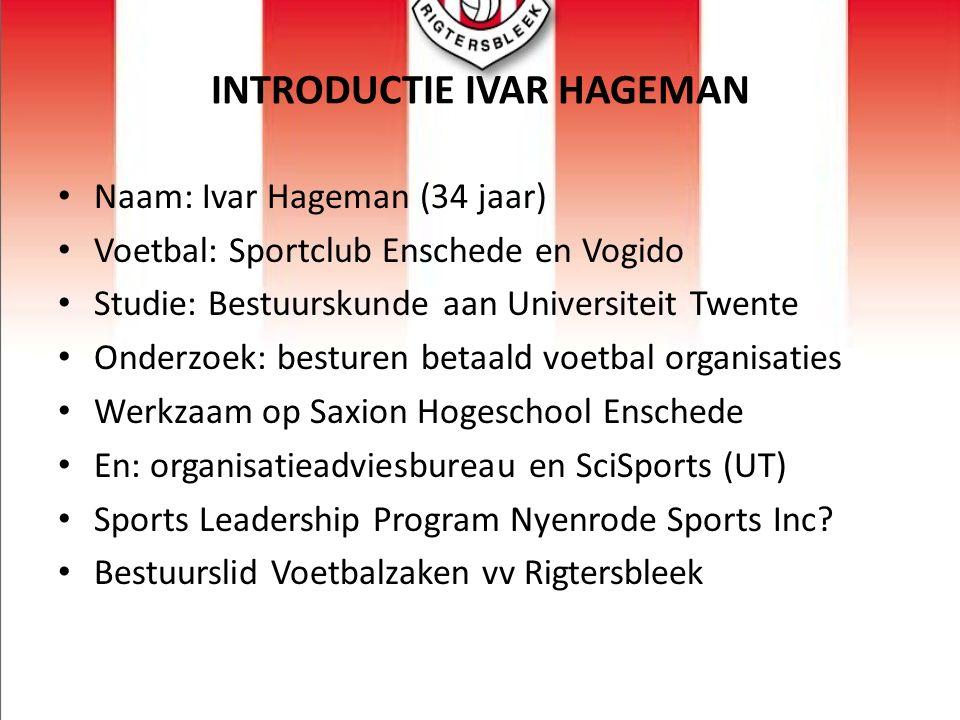 INTRODUCTIE IVAR HAGEMAN Naam: Ivar Hageman (34 jaar) Voetbal: Sportclub Enschede en Vogido Studie: Bestuurskunde aan Universiteit Twente Onderzoek: b