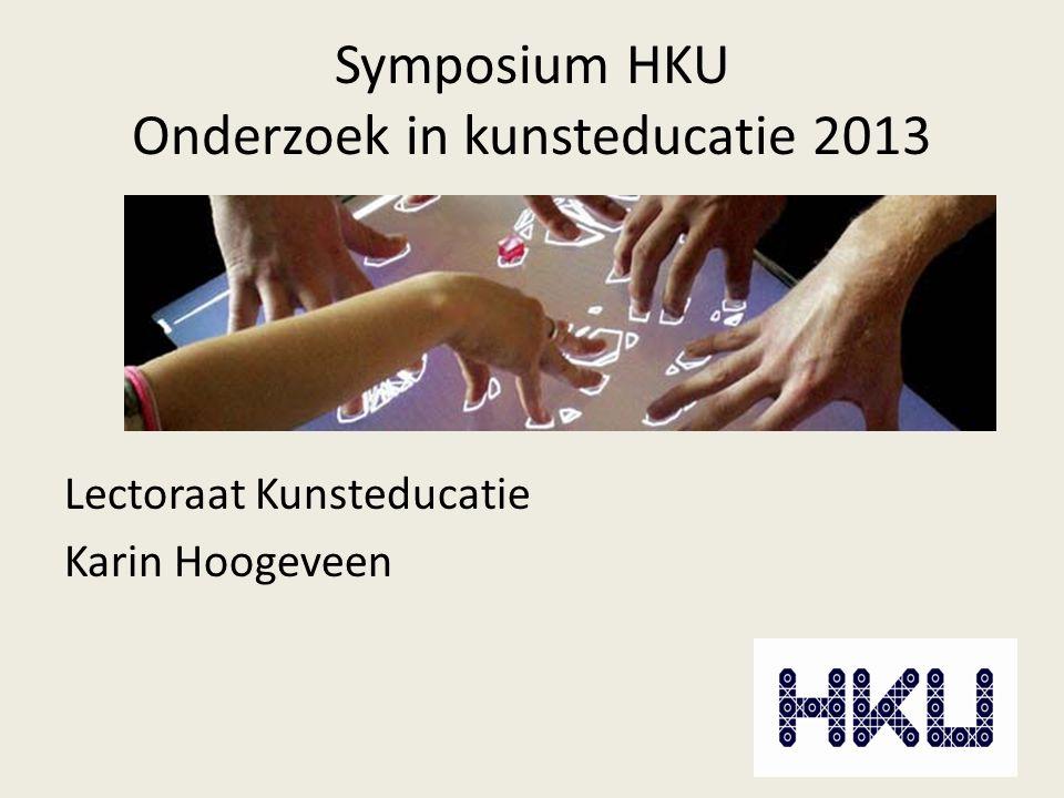 Symposium HKU Onderzoek in kunsteducatie 2013 Lectoraat Kunsteducatie Karin Hoogeveen