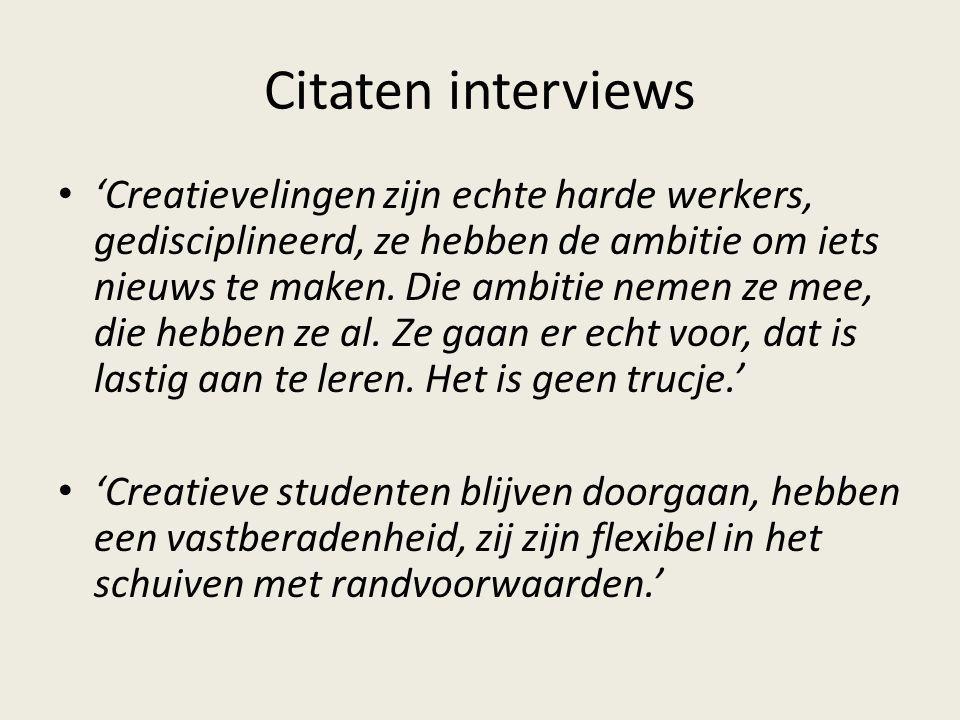 Citaten interviews 'Creatievelingen zijn echte harde werkers, gedisciplineerd, ze hebben de ambitie om iets nieuws te maken.
