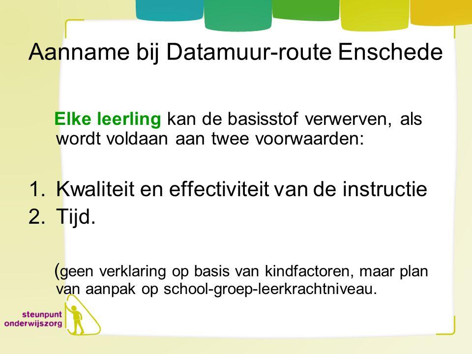 Aanname bij Datamuur-route Enschede Elke leerling kan de basisstof verwerven, als wordt voldaan aan twee voorwaarden: 1.Kwaliteit en effectiviteit van