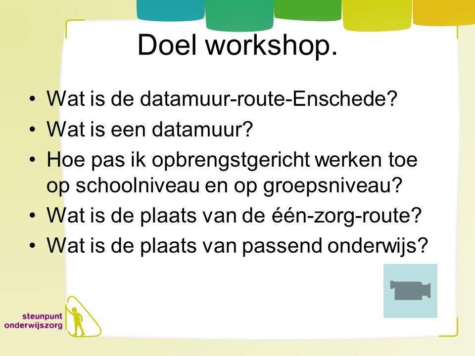 Doel workshop. Wat is de datamuur-route-Enschede? Wat is een datamuur? Hoe pas ik opbrengstgericht werken toe op schoolniveau en op groepsniveau? Wat