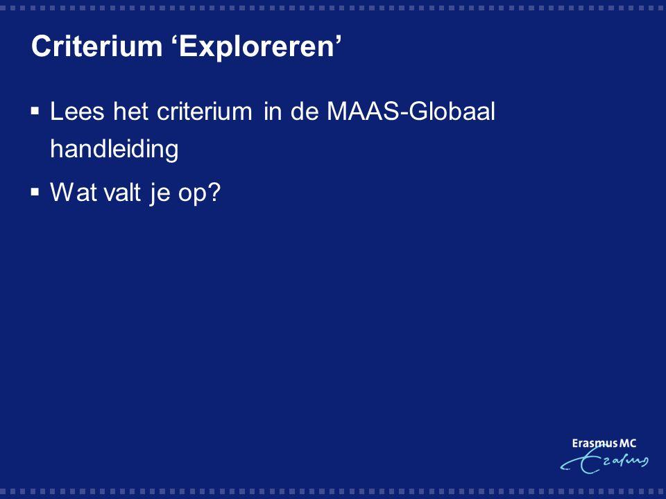 Criterium 'Exploreren'  Lees het criterium in de MAAS-Globaal handleiding  Wat valt je op