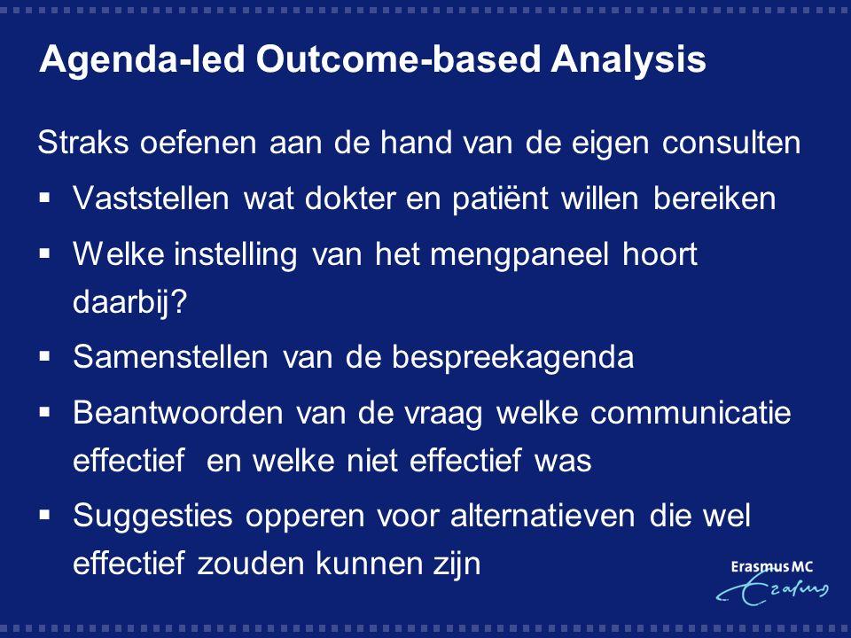 Agenda-led Outcome-based Analysis Straks oefenen aan de hand van de eigen consulten  Vaststellen wat dokter en patiënt willen bereiken  Welke instelling van het mengpaneel hoort daarbij.