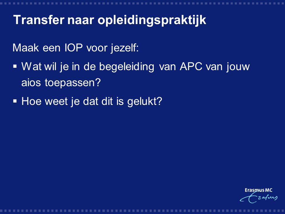 Transfer naar opleidingspraktijk Maak een IOP voor jezelf:  Wat wil je in de begeleiding van APC van jouw aios toepassen.