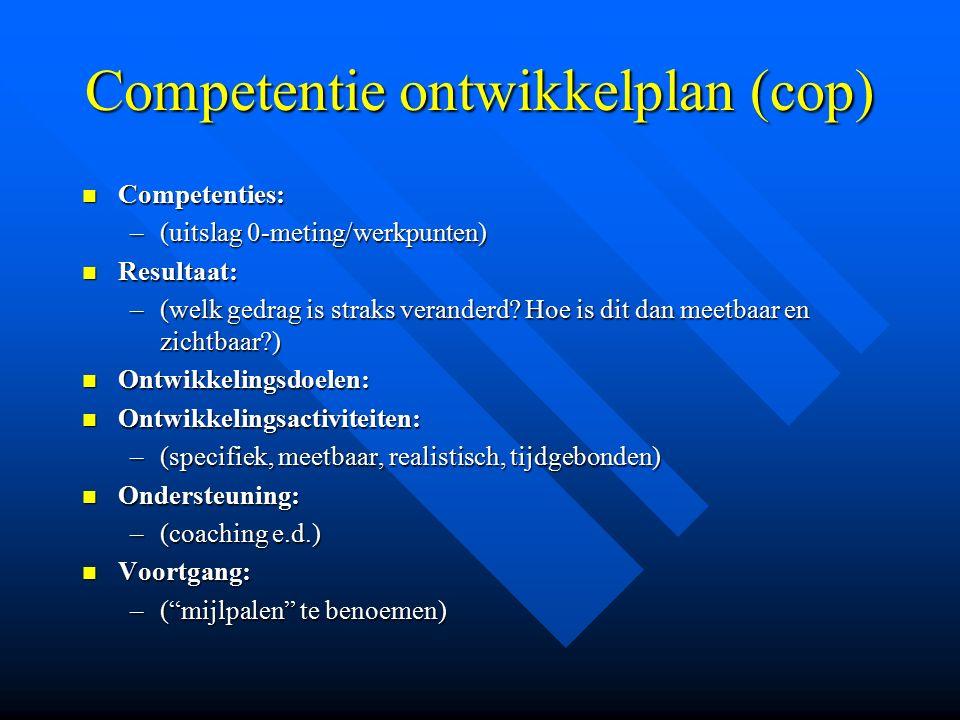 Competentie ontwikkelplan (cop) Competenties: Competenties: –(uitslag 0-meting/werkpunten) Resultaat: Resultaat: –(welk gedrag is straks veranderd? Ho