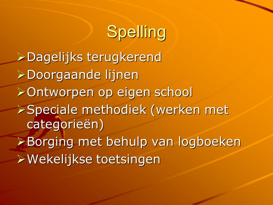 Spelling  Dagelijks terugkerend  Doorgaande lijnen  Ontworpen op eigen school  Speciale methodiek (werken met categorieën)  Borging met behulp van logboeken  Wekelijkse toetsingen