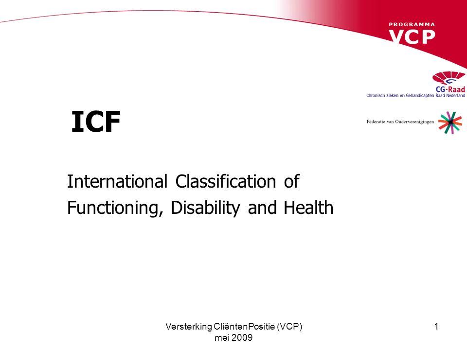 Versterking CliëntenPositie (VCP) mei 2009 2 Wereld Gezondheidsorganisatie ICF 2001 het nieuwe lid van de familie van Internationale Classificatie- systemen www.who.int/classification /icf