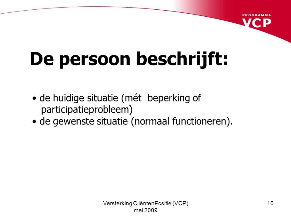 Versterking CliëntenPositie (VCP) mei 2009 10 De persoon beschrijft: de huidige situatie (mét beperking of participatieprobleem) de gewenste situatie