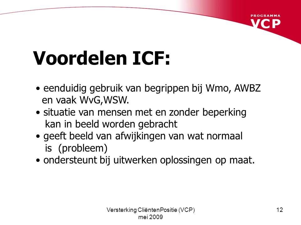 Versterking CliëntenPositie (VCP) mei 2009 12 Voordelen ICF: eenduidig gebruik van begrippen bij Wmo, AWBZ en vaak WvG,WSW. situatie van mensen met en