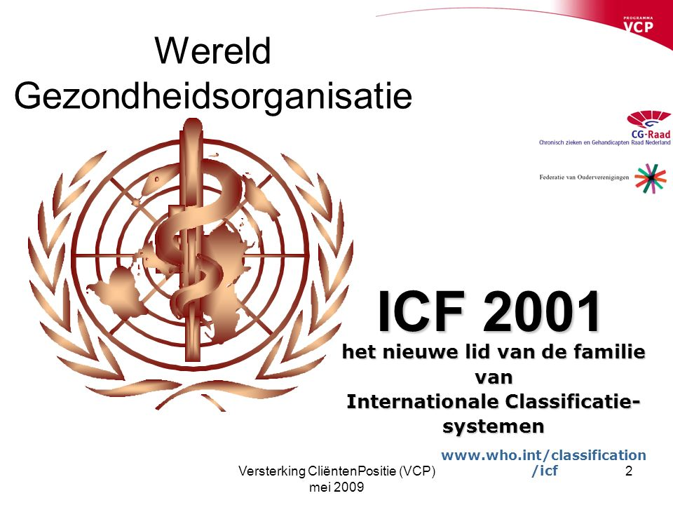 Versterking CliëntenPositie (VCP) mei 2009 2 Wereld Gezondheidsorganisatie ICF 2001 het nieuwe lid van de familie van Internationale Classificatie- systemen www.who.int/classification /icf