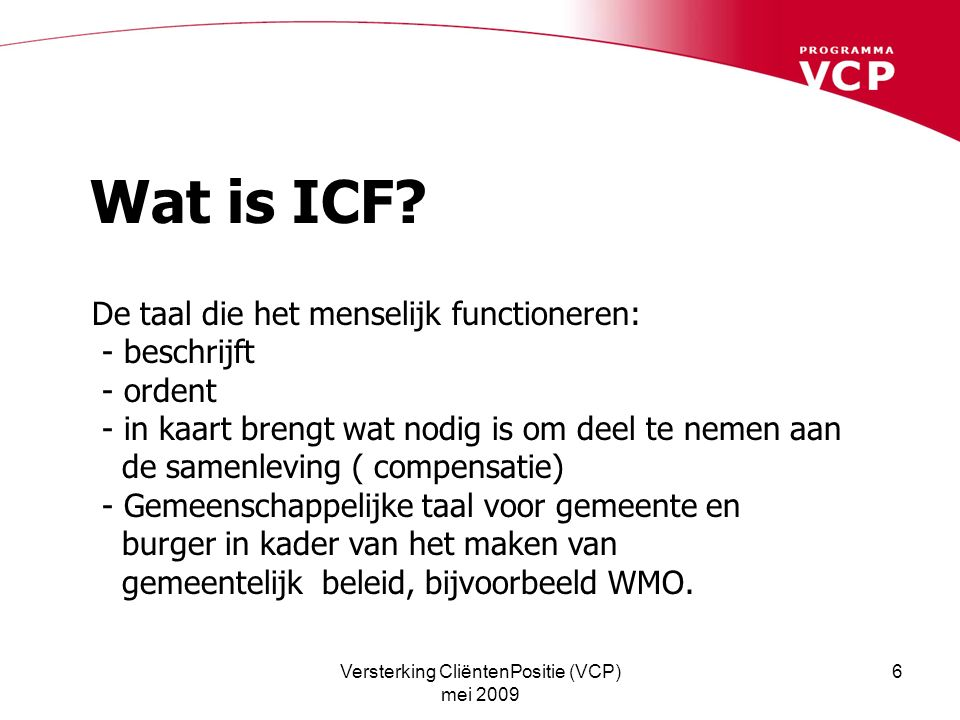 Versterking CliëntenPositie (VCP) mei 2009 6 Wat is ICF? De taal die het menselijk functioneren: - beschrijft - ordent - in kaart brengt wat nodig is