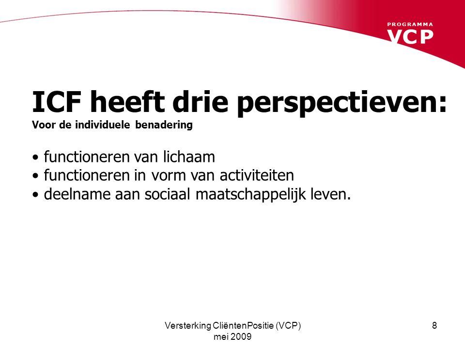 Versterking CliëntenPositie (VCP) mei 2009 8 ICF heeft drie perspectieven: Voor de individuele benadering functioneren van lichaam functioneren in vorm van activiteiten deelname aan sociaal maatschappelijk leven.