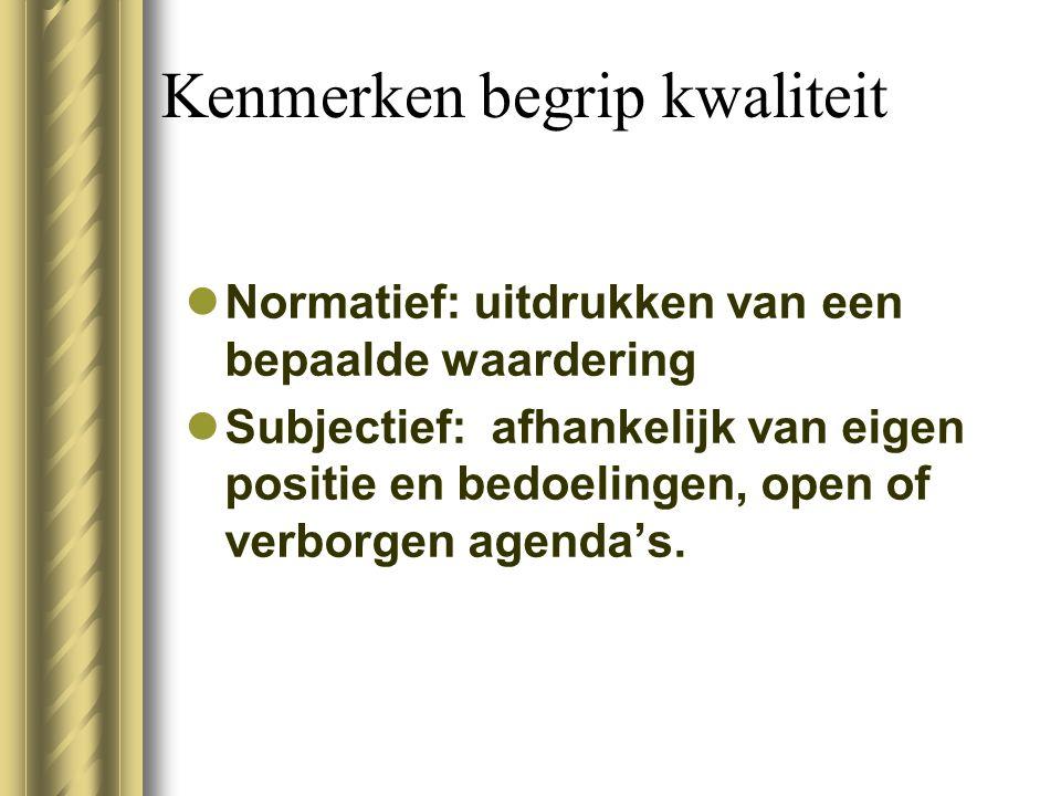 Kenmerken begrip kwaliteit Normatief: uitdrukken van een bepaalde waardering Subjectief: afhankelijk van eigen positie en bedoelingen, open of verborg