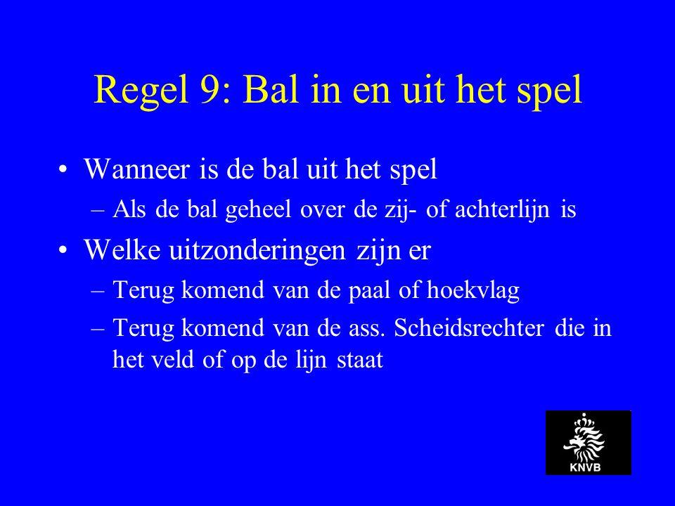Regel 9: Bal in en uit het spel Wanneer is de bal uit het spel –Als de bal geheel over de zij- of achterlijn is Welke uitzonderingen zijn er –Terug komend van de paal of hoekvlag –Terug komend van de ass.