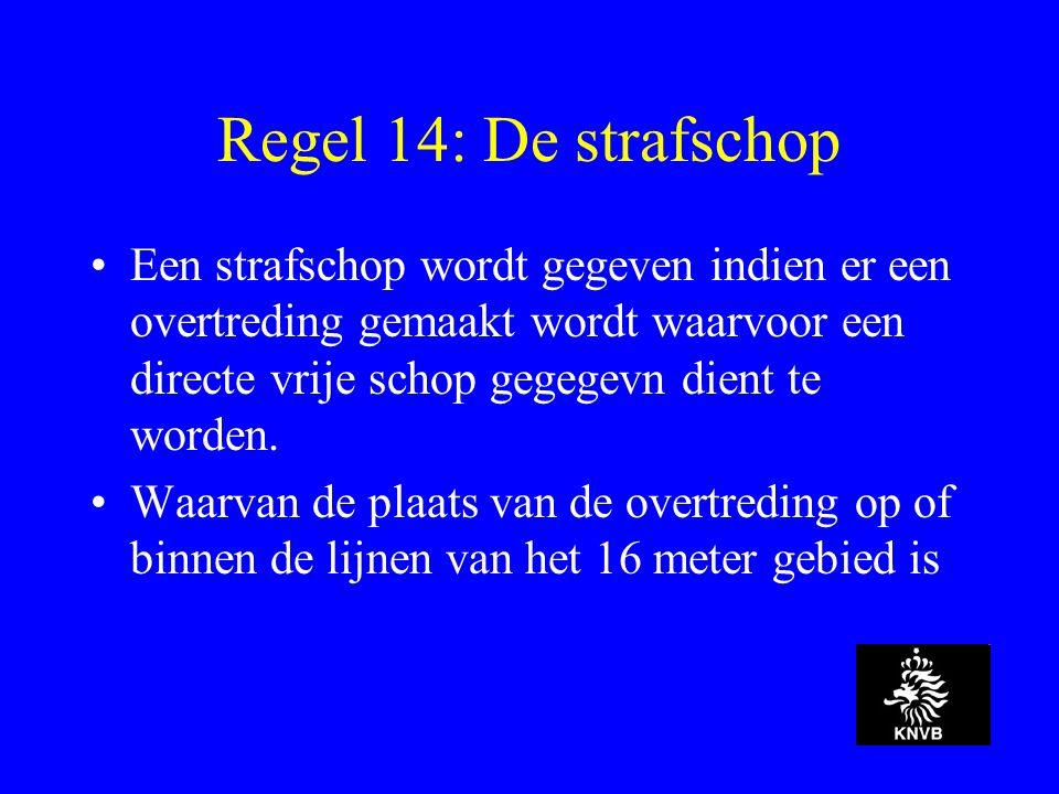 Regel 14: De strafschop Een strafschop wordt gegeven indien er een overtreding gemaakt wordt waarvoor een directe vrije schop gegegevn dient te worden.