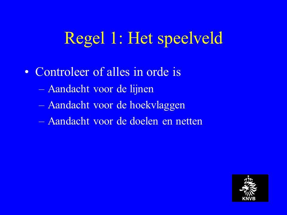 Regel 1: Het speelveld Controleer of alles in orde is –Aandacht voor de lijnen –Aandacht voor de hoekvlaggen –Aandacht voor de doelen en netten