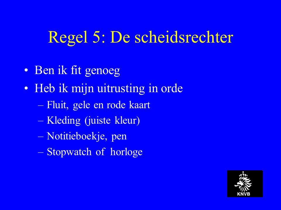 Regel 5: De scheidsrechter Ben ik fit genoeg Heb ik mijn uitrusting in orde –Fluit, gele en rode kaart –Kleding (juiste kleur) –Notitieboekje, pen –Stopwatch of horloge