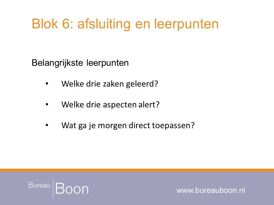Blok 6: afsluiting en leerpunten Belangrijkste leerpunten Welke drie zaken geleerd? Welke drie aspecten alert? Wat ga je morgen direct toepassen?