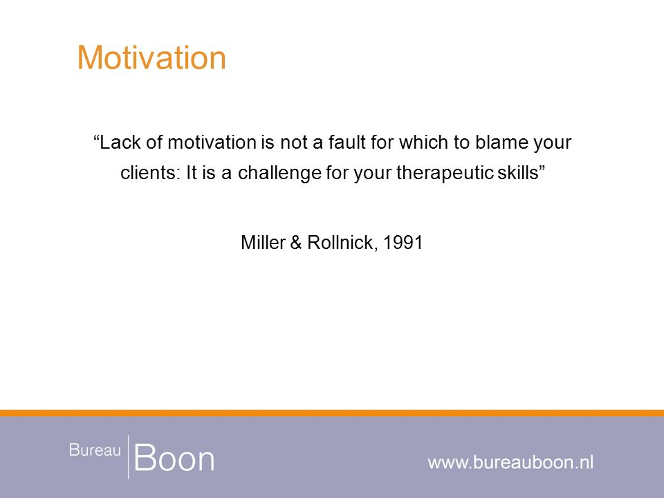 "Motivation ""Lack of motivation is not a fault for which to blame your clients: It is a challenge for your therapeutic skills"" Miller & Rollnick, 1991"