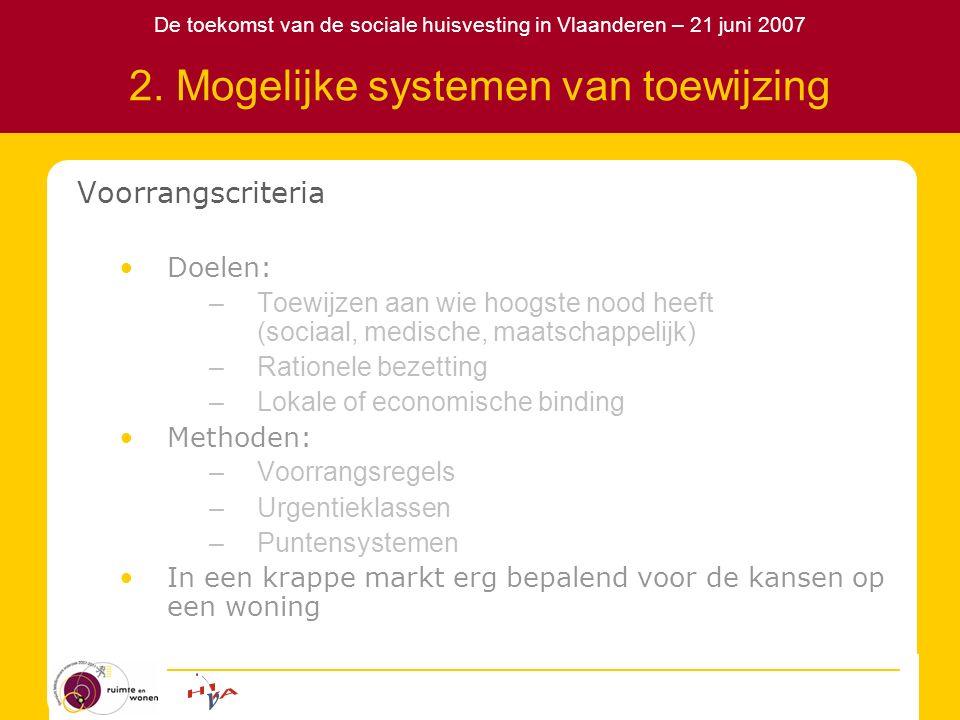 De toekomst van de sociale huisvesting in Vlaanderen – 21 juni 2007 2. Mogelijke systemen van toewijzing Voorrangscriteria Doelen: –Toewijzen aan wie