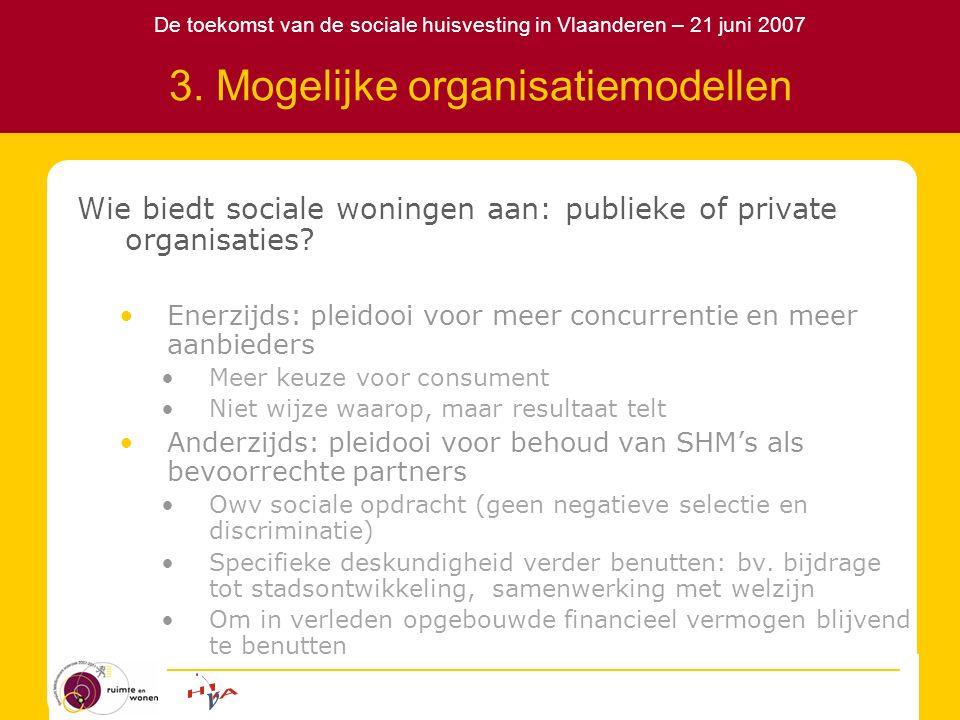 De toekomst van de sociale huisvesting in Vlaanderen – 21 juni 2007 3. Mogelijke organisatiemodellen Wie biedt sociale woningen aan: publieke of priva