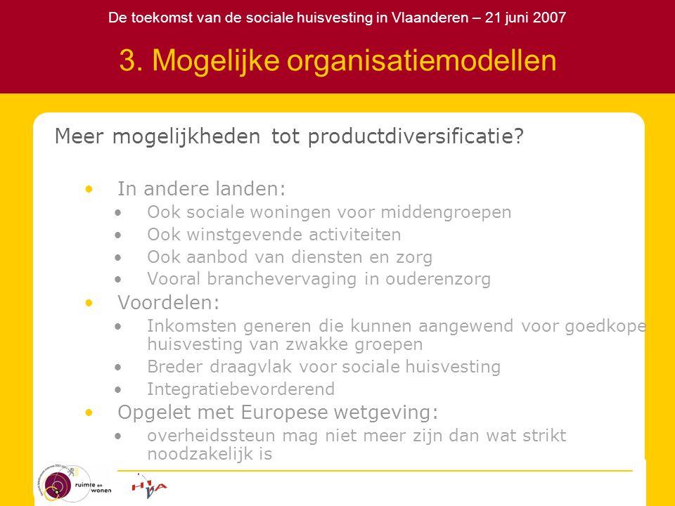 De toekomst van de sociale huisvesting in Vlaanderen – 21 juni 2007 3. Mogelijke organisatiemodellen Meer mogelijkheden tot productdiversificatie? In