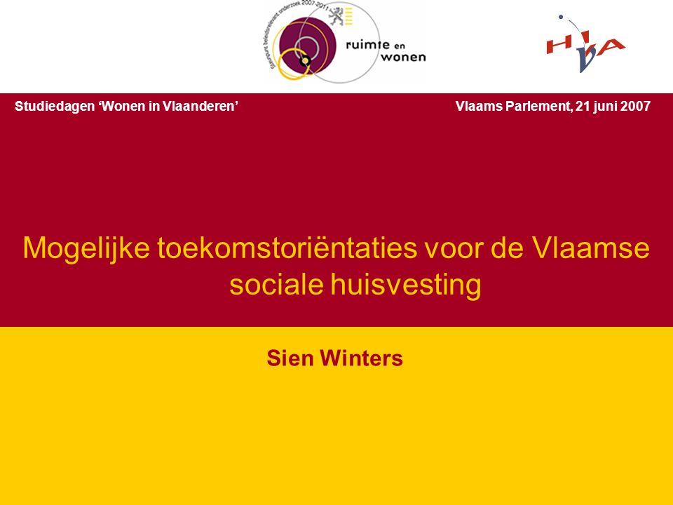 De toekomst van de sociale huisvesting in Vlaanderen – 21 juni 2007 2 Sien Winters Mogelijke toekomstoriëntaties voor de Vlaamse sociale huisvesting S