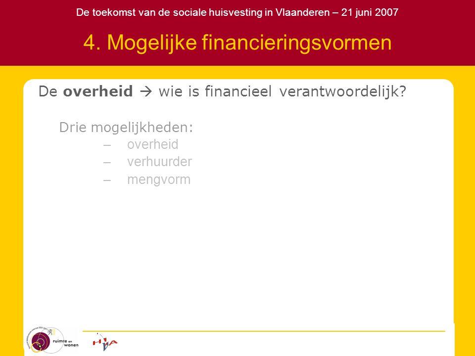 De toekomst van de sociale huisvesting in Vlaanderen – 21 juni 2007 4. Mogelijke financieringsvormen De overheid  wie is financieel verantwoordelijk?