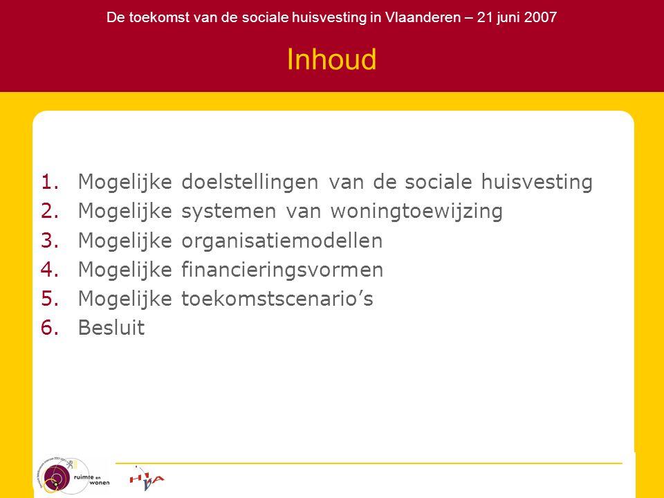 De toekomst van de sociale huisvesting in Vlaanderen – 21 juni 2007 Inhoud 1.Mogelijke doelstellingen van de sociale huisvesting 2.Mogelijke systemen van woningtoewijzing 3.Mogelijke organisatiemodellen 4.Mogelijke financieringsvormen 5.Mogelijke toekomstscenario's 6.Besluit