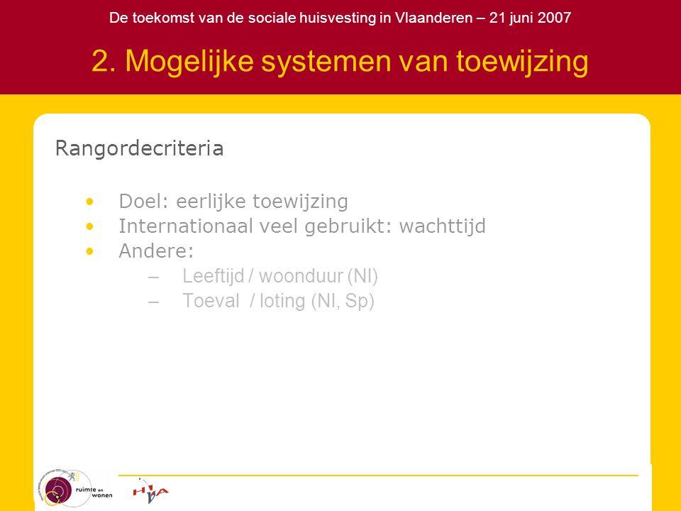 De toekomst van de sociale huisvesting in Vlaanderen – 21 juni 2007 2. Mogelijke systemen van toewijzing Rangordecriteria Doel: eerlijke toewijzing In