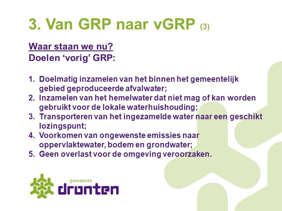 3. Van GRP naar vGRP (3) Waar staan we nu? Doelen 'vorig' GRP: 1.Doelmatig inzamelen van het binnen het gemeentelijk gebied geproduceerde afvalwater;