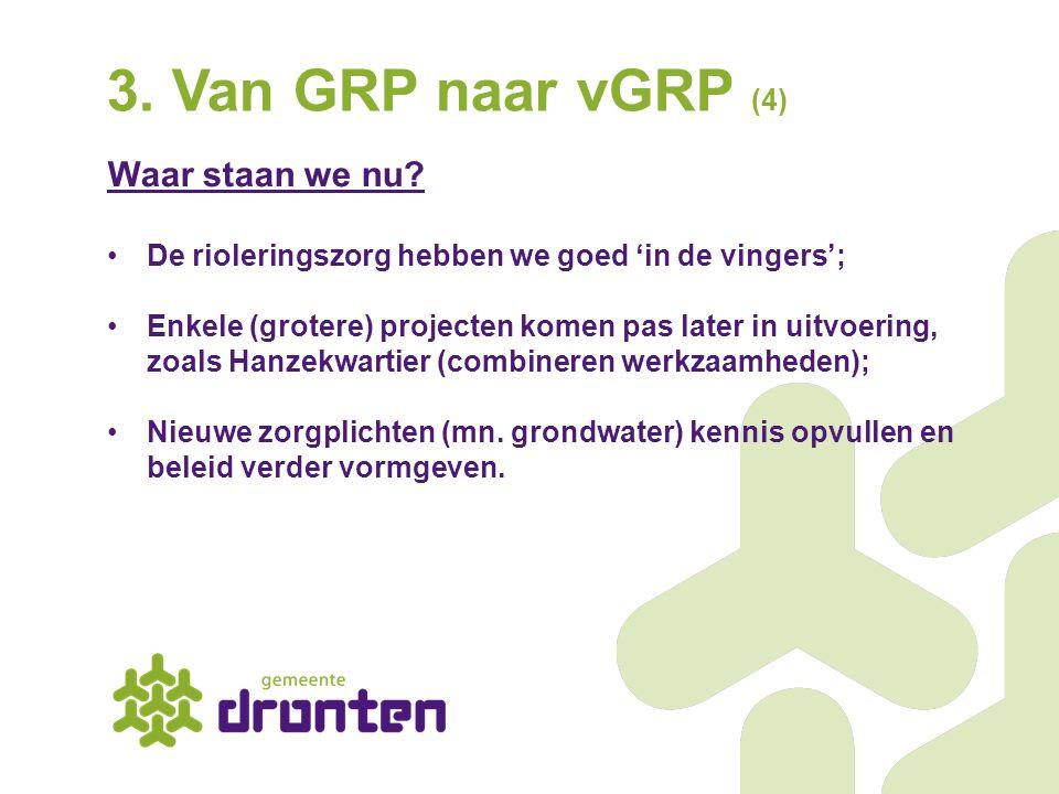 3. Van GRP naar vGRP (4) Waar staan we nu? De rioleringszorg hebben we goed 'in de vingers'; Enkele (grotere) projecten komen pas later in uitvoering,
