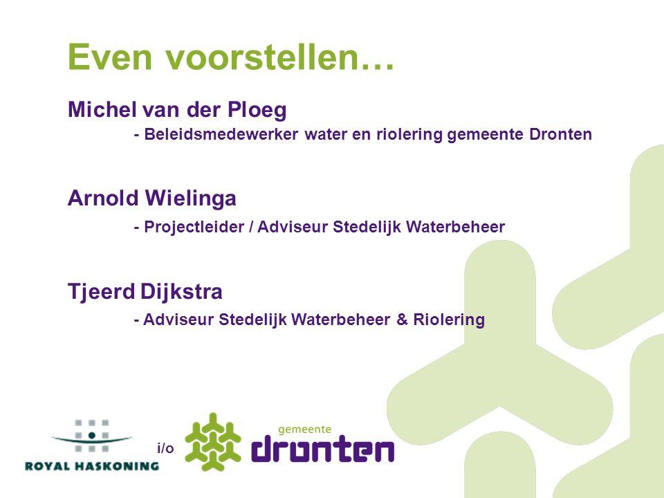 Michel van der Ploeg - Beleidsmedewerker water en riolering gemeente Dronten Arnold Wielinga - Projectleider / Adviseur Stedelijk Waterbeheer Tjeerd D